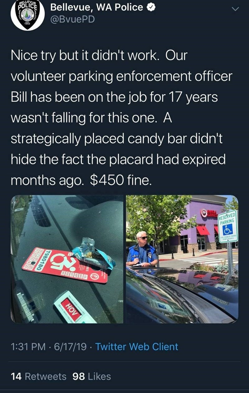 Font - AELLEVUR POLICE Bellevue, WA Police @BVUEPD 1953 Nice try but it didn't work. Our volunteer parking enforcement officer Bill has been on the job for 17 years wasn't falling for this one. A strategically placed candy bar didn't hide the fact the placard had expired months ago. $450 fine. OANDA EAPRES bRESERVED PARKING 1:31 PM 6/17/19 Twitter Web Client 14 Retweets 98 Likes T980180 HOV OLL