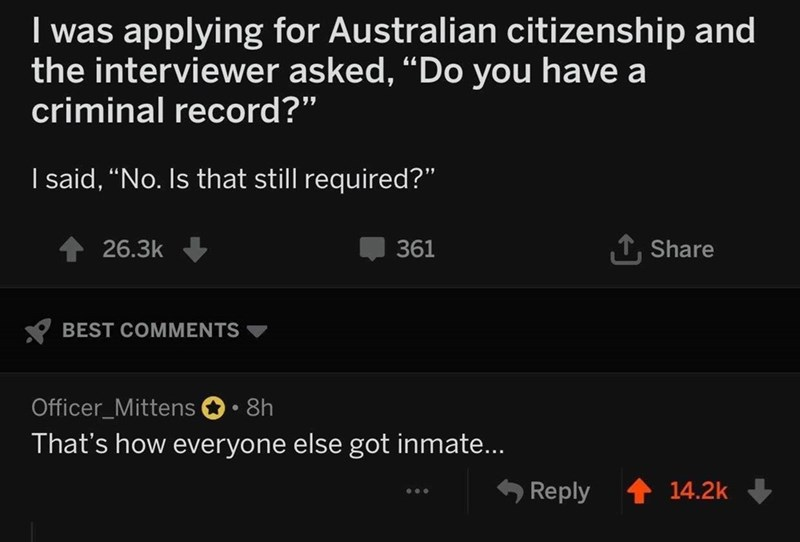 "Text - I was applying for Australian citizenship and the interviewer asked, ""Do you have a criminal record?"" I said, ""No. Is that still required?"" T, Share 26.3k 361 BEST COMMENTS Officer_Mittens 8h That's how everyone else got inmate... Reply 14.2k"