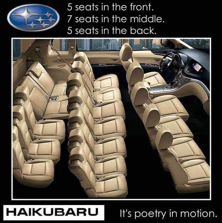 Vehicle - 5 seats in the front. 7 seats in the middle. 5 seats in the back. HAIKUBARU It's poetry in motion.
