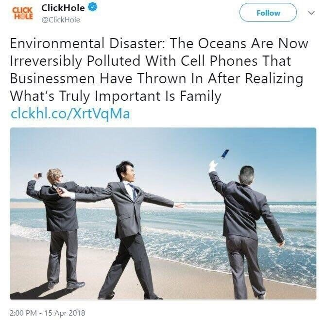 Text - CLICK ClickHole HOLE @ClickHole Follow Environmental Disaster: The Oceans Are Now Irreversibly Polluted With Cell Phones That Businessmen Have Thrown In After Realizing What's Truly Important Is Family clckhl.co/XrtVqMa 2:00 PM 15 Apr 2018