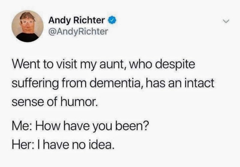Text - Andy Richter @AndyRichter Went to visit my aunt, who despite suffering from dementia, has an intact sense of humor. Me: How have you been? Her: I have no idea.