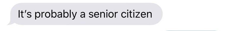 Text - Text - It's probably a senior citizen