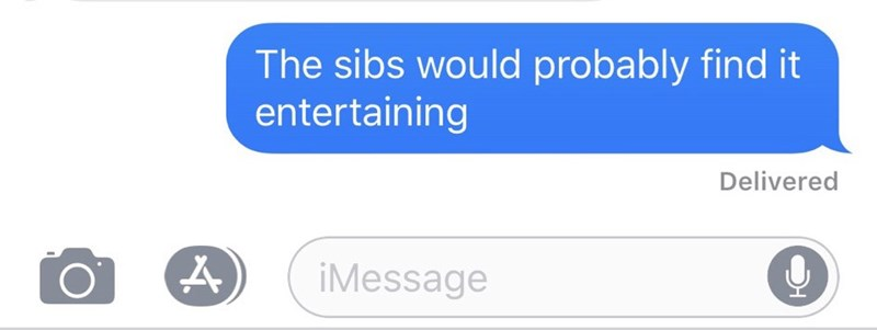 Text - Text - The sibs would probably find it entertaining Delivered iMessage
