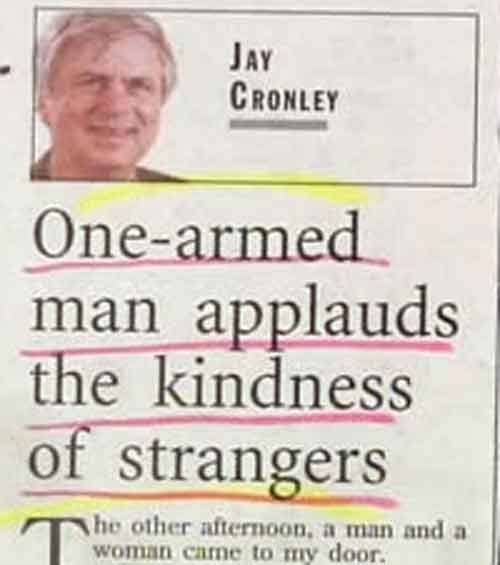 news headline - Text - JAY CRONLEY One-armed man applauds the kindness of strangers he other afternoon, a man and a woman came to my door.