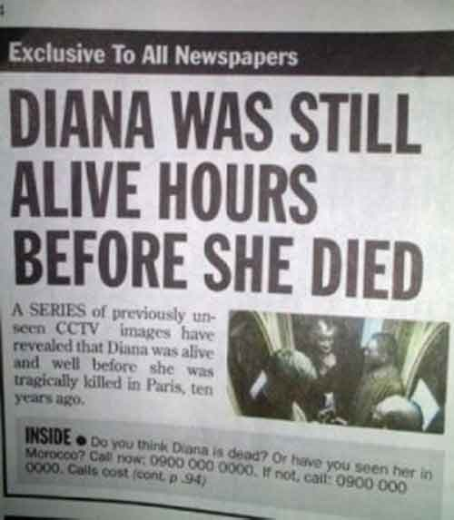 news headline - Newspaper - Exclusive To All Newspapers DIANA WAS STILL ALIVE HOURS BEFORE SHE DIED A SERIES of previously un seen CCTV images have revealed that Diana was alive and well before she was tragically killed in Paris, ten years ago. INSIDE Do you think Diana is dead? Or have you seen her in Morocco? Call nOw: 0900 000 0000, If not, cail: 0900 000 0000. Calls cost (cont p 94)