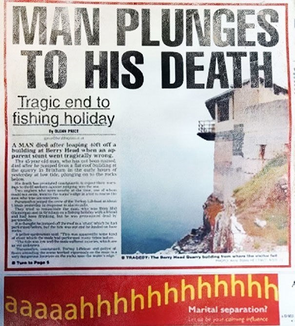news headline - Poster - MAN PLUNGES TO HIS DEATH Tragic end to fishing holiday A MAN ied after leaping t off a building at Berry Head when aa ap pareat stunt went tragically wrOng 4nte le Snl a at cost be uny n tratan in tte artr hoarf TRADEOT, The Bay d ay ttdnt Ture ta Page s eaaaahhhhhhhhhhhh Marital separation! tas pour conueg inuence