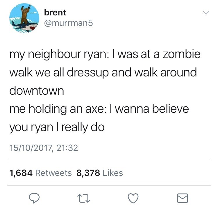sily shitpost - Text - brent @murrman5 my neighbour ryan: I was at a zombie walk we all dressup and walk around downtown me holding an axe: I wanna believe you ryan I really do 15/10/2017, 21:32 1,684 Retweets 8,378 Likes