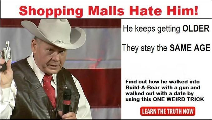 roy moore meme - Hat - Shopping Malls Hate Him! He keeps getting OLDER They stay the SAME AGE Find out how he walked into Build-A-Bear with a gun and walked out with a date by using this ONE WEIRD TRICK LEARN THE TRUTH NOW