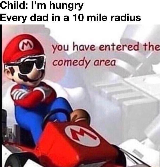 Fictional character - Child: I'm hungry Every dad in a 10 mile radius you have entered the comedy area