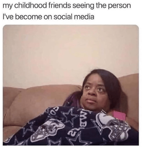 Funny meme about 'my childhood friends seeing who i've become on social media'