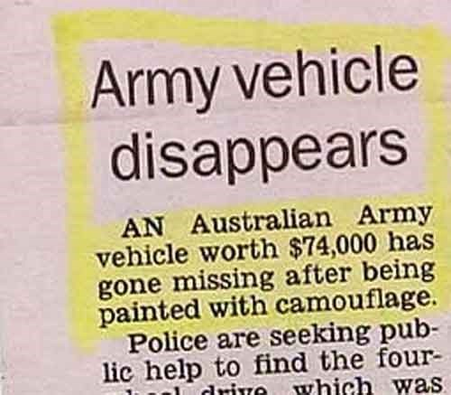 funny news - Text - Army vehicle disappears AN Australian Army vehicle worth $74,000 has gone missing after being painted with camouflage Police are seeking pub lic help to find the four drive which was