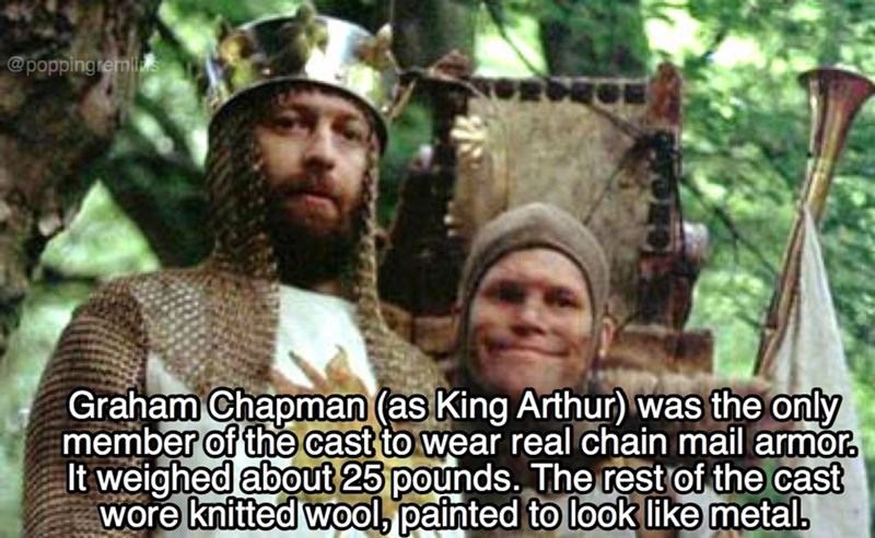 monty python - People - @poppingremlis Graham Chapman (as King Arthur) was the only member of the cast to wear real chain mail armor It weighed about 25 pounds. The rest of the cast wore knitted wool, painted to look like metal.