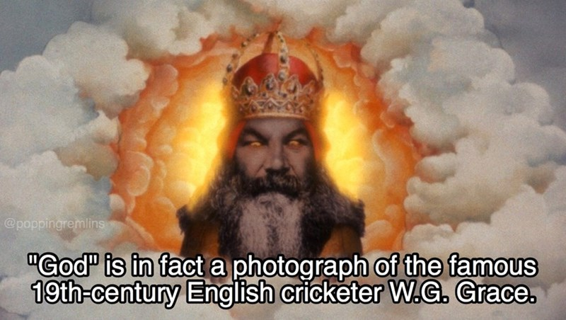 """monty python - Guru - @poppingremlins """"God is in fact a photograph of the famous 19th-century English cricketer W.G. Grace."""