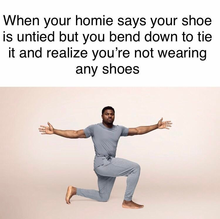 Meme - Text - When your homie says your shoe is untied but you bend down to tie it and realize you're not wearing any shoes