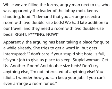 """rude customer - Text - While we are filling the forms, angry man next to us, who was apparently the leader of the lobby-mob, keeps shouting, loud: """"I demand that you arrange us extra room with two double-size beds! We had late addition to our travel, and they need a room with two double-size beds! RIGHT. F***ING. NOW!"""" Apparently, the arguing has been taking a place for quite a while already. She tries to get a word in, but gets interrupted"""