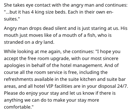 "rude customer - Text - She takes eye contact with the angry man and continues: ""...but it has 4 king size beds. Each in their own en- suites."" Angry man drops dead silent and is just staring at us. His mouth just moves like of a mouth of a fish, who is stranded on a dry land. While looking at me again, she continues: ""I hope you accept the free room upgrade, with our most sincere apologies in behalf of the hotel management"