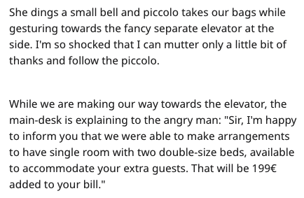 rude customer - Text - She dings a small bell and piccolo takes our bags while gesturing towards the fancy separate elevator at the side. I'm so shocked that I can mutter only a little bit of thanks and follow the piccolo. While we are making our way towards the elevator, the main-desk is explaining to the angry man