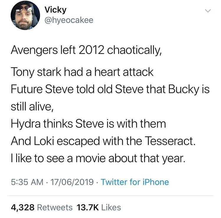 Text - Vicky @hyeocakee Avengers left 2012 chaotically, Tony stark had a heart attack Future Steve told old Steve that Bucky is still alive, Hydra thinks Steve is with them And Loki escaped with the Tesseract. I like to see a movie about that year. 5:35 AM 17/06/2019 Twitter for iPhone 4,328 Retweets 13.7K Likes