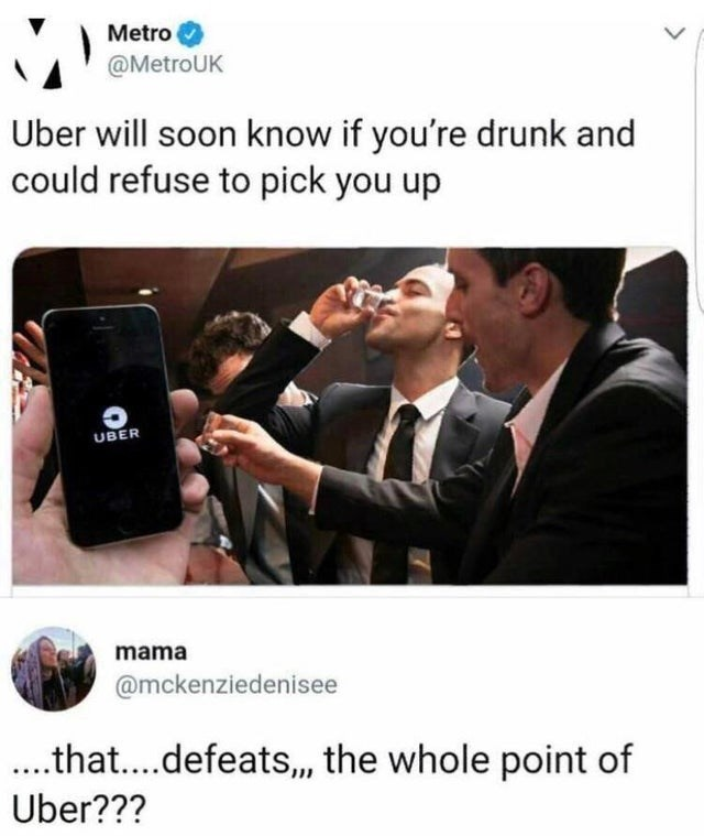 meme - Product - Metro @MetroUK Uber will soon know if you're drunk and could refuse to pick you up UBER mama @mckenziedenisee ..that....defeats,,, the whole point of Uber???