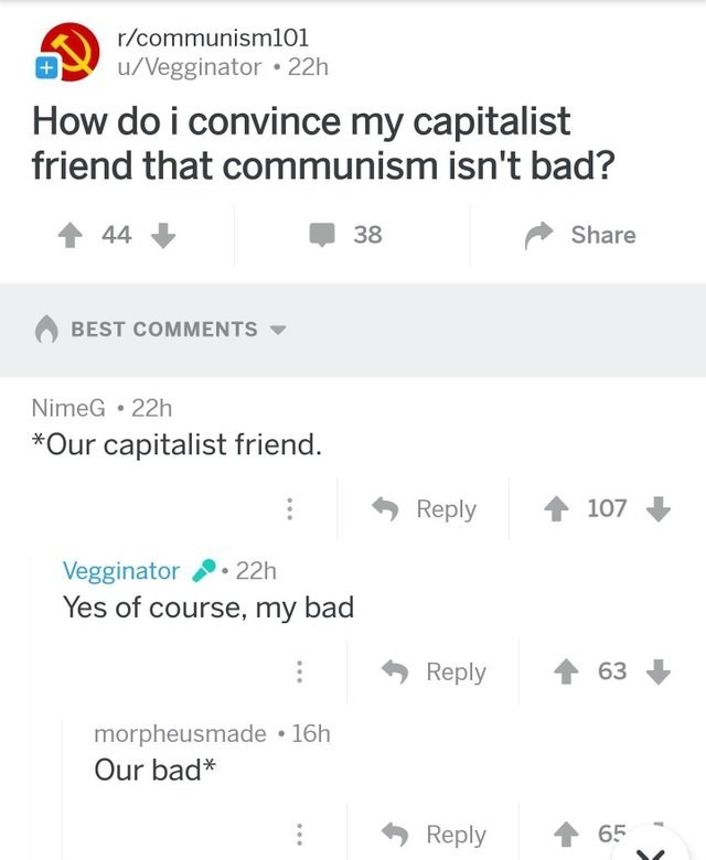 meme - Text - r/communisml101 u/Vegginator 22h How do i convince my capitalist friend that communism isn't bad? 44 Share 38 BEST COMMENTS NimeG 22h *Our capitalist friend. Reply 107 Vegginator 22h Yes of course, my bad 63 Reply morpheusmade 16h Our bad* t 65 Reply +