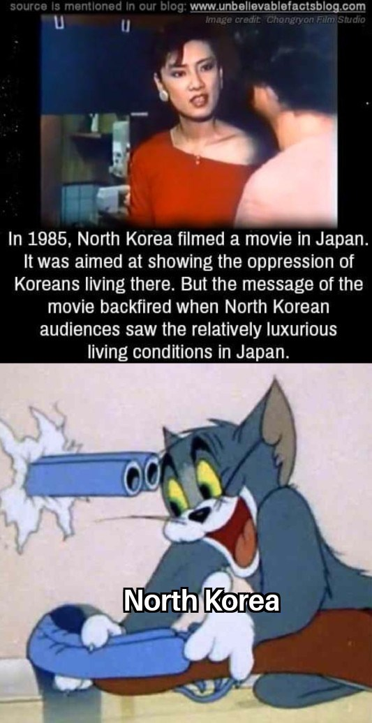 meme - Cartoon - source is mentioned In our blog: www.unbellevablefactsblog.com Image credit Chongryon Film Studio In 1985, North Korea filmed a movie in Japan. It was aimed at showing the oppression of Koreans living there. But the message of the movie backfired when North Korean audiences saw the relatively luxurious living conditions in Japan. North Korea