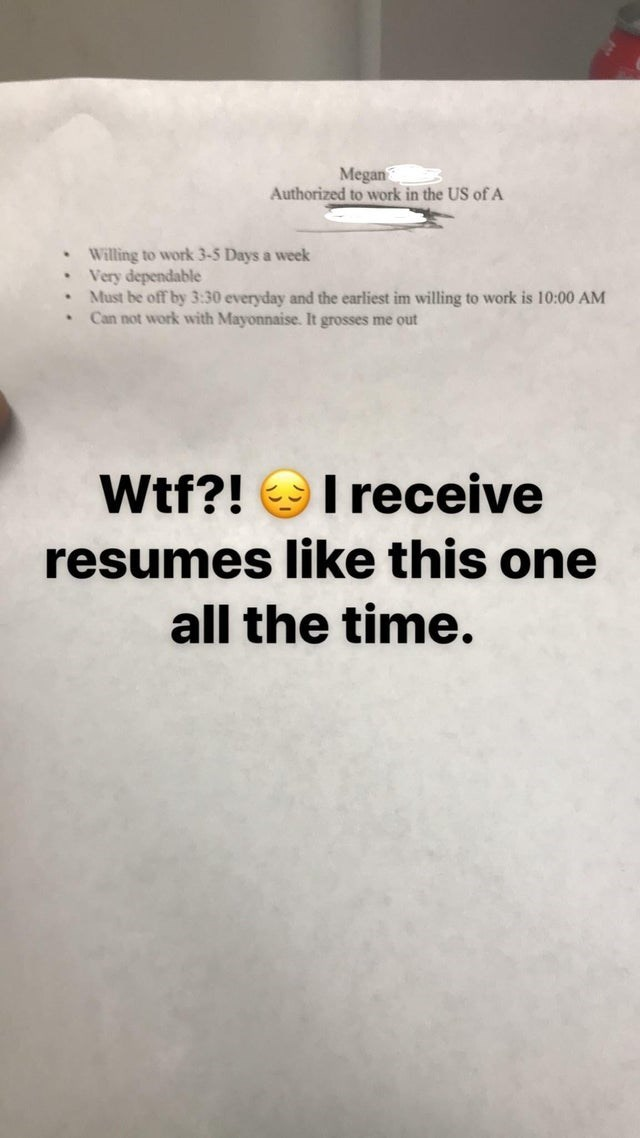 meme - Text - Megan Authorized to work in the US of A Willing to work 3-5 Days a week Very dependable Must be off by 3:30 everyday and the earliest im willing to work is 10:00 AM Can not work with Mayonnaise. It grosses me out I receive Wtf?! resumes like this one all the time.