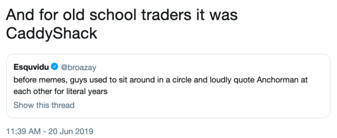 Tweet - Text - And for old school traders it was CaddyShack Esquvidu@broazay before memes, guys used to sit around in a circle and loudly quote Anchorman at each other for literal years Show this thread 11:39 AM - 20 Jun 2019