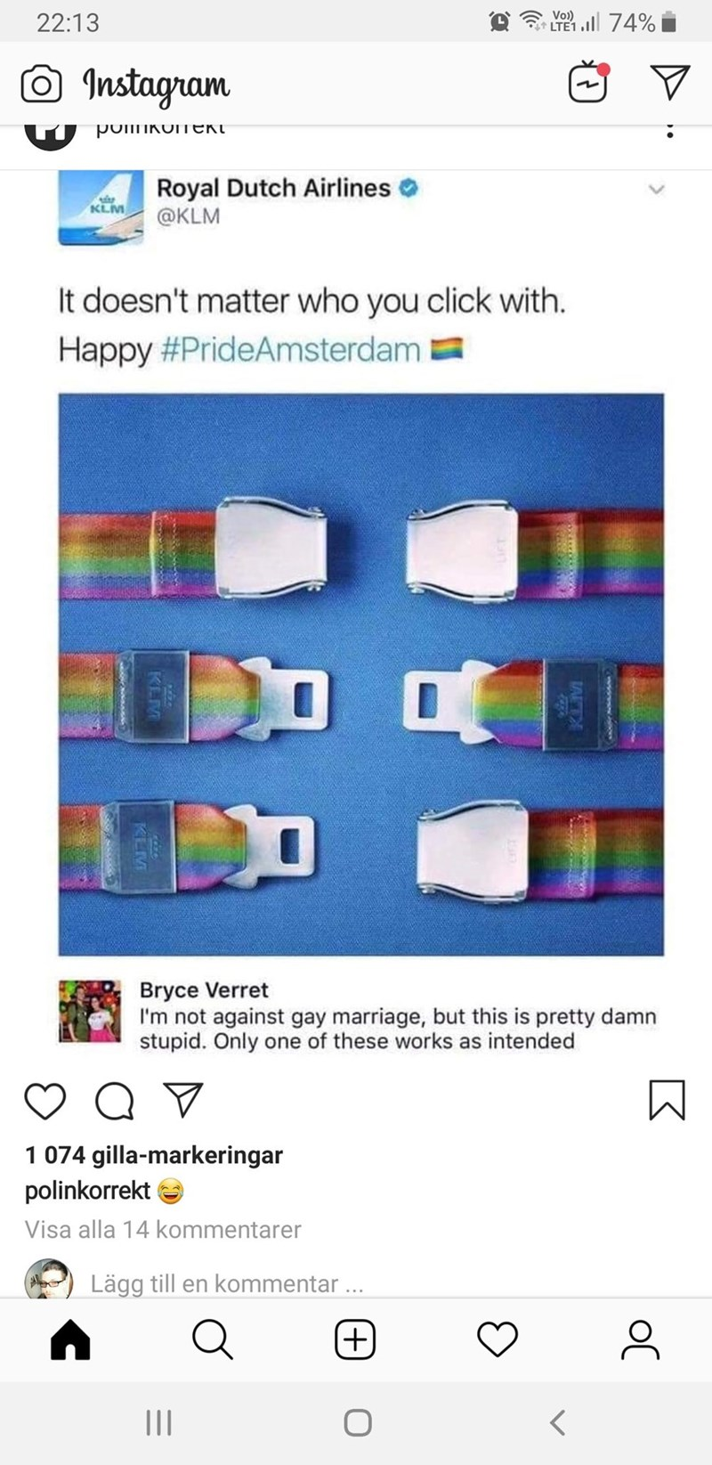 meme - Product - Vo) 22:13 LTE1 74% Instagram pokoeKt Royal Dutch Airlines @KLM KLM It doesn't matter who you click with. Happy #PrideAmsterdam Bryce Verret I'm not against gay marriage, but this is pretty damn stupid. Only one of these works as intended 1 074 gilla-markeringar polinkorrekt Visa alla 14 kommentarer Lägg till en kommentar... (+) TA KLM