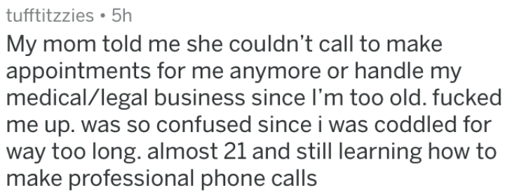 growing up - Text - tufftitzzies 5h My mom told me she couldn't call to make |appointments for me anymore or handle my medical/legal business since I'm too old. fucked me up. was so confused since i was coddled for way too long. almost 21 and still learning how to |make professional phone calls