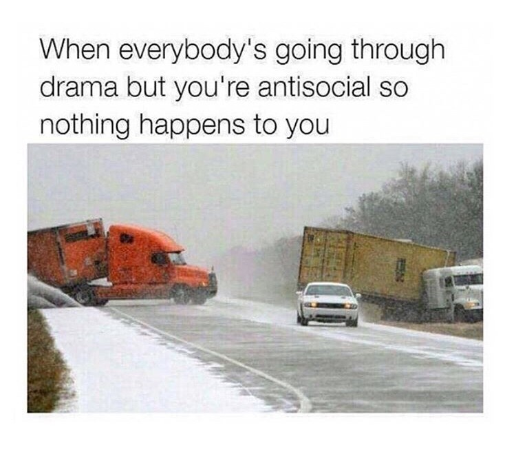 Meme - Motor vehicle - When everybody's going through drama but you're antisocial so nothing happens to you