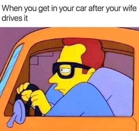 Meme - Cartoon - When you get in your car after your wife drives it