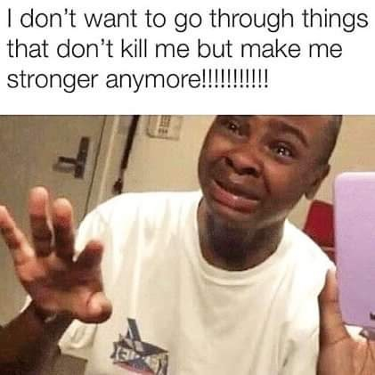 Meme - Facial expression - I don't want to go through things that don't kill me but make me stronger anymore!!!!!!!