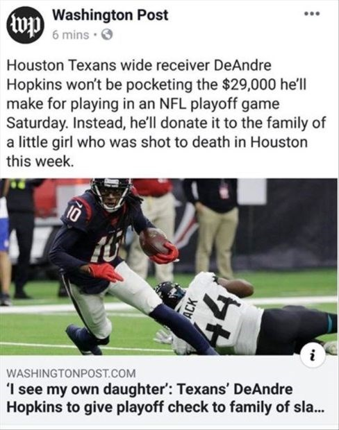 wholesome meme - Sports gear - Washington Post 6 mins wp Houston Texans wide receiver DeAndre Hopkins won't be pocketing the $29,000 he'll make for playing in an NFL playoff game Saturday. Instead, he'll donate it to the family of a little girl who was shot to death in Houston this week. 10 i WASHINGTONPOST.COM 'I see my own daughter: Texans' DeAndre Hopkins to give playoff check to family of sla...