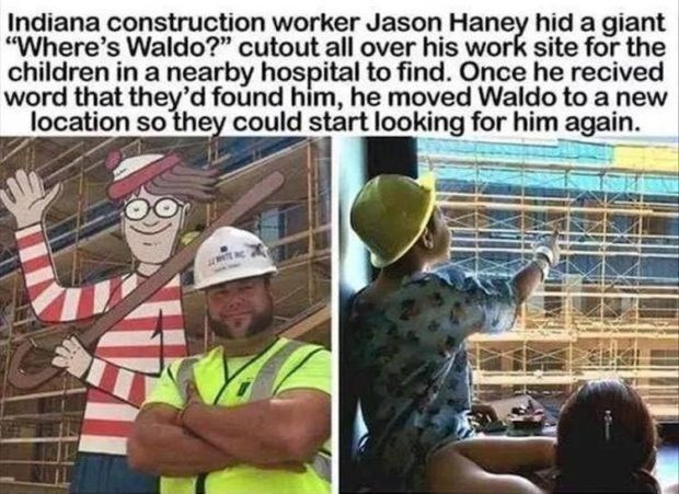 "wholesome meme - Comics - Indiana construction worker Jason Haney hid a giant ""Where's Waldo?"" cutout all over his work site for the children in a nearby hospital to find. Once he recived word that they'd found him, he moved Waldo to a new location so they could start looking for him again."