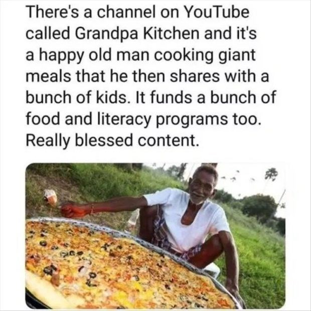 wholesome meme - Dish - There's a channel on YouTube called Grandpa Kitchen and it's a happy old man cooking giant meals that he then shares with a bunch of kids. It funds a bunch of food and literacy programs too. Really blessed content.