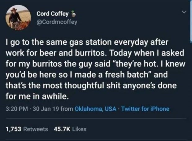"wholesome meme - Text - Cord Coffey @Cordmcoffey I go to the same gas station everyday after work for beer and burritos. Today when I asked for my burritos the guy said ""they're hot. I knew you'd be here sol made a fresh batch"" and that's the most thoughtful shit anyone's done for me in awhile. 3:20 PM 30 Jan 19 from Oklahoma, USA Twitter for iPhone 1,753 Retweets 45.7K Likes"