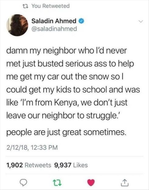 wholesome meme - Text - t You Retweeted Saladin Ahmed @saladinahmed damn my neighbor who l'd never met just busted serious ass to help me get my car out the snow so I could get my kids to school and was like 'I'm from Kenya, we don't just leave our neighbor to struggle. people are just great sometimes. 2/12/18, 12:33 PM 1,902 Retweets 9,937 Likes