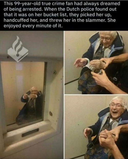 wholesome meme - This 99-year-old true crime fan had always dreamed of being arrested. When the Dutch police found out that it was on her bucket list, they picked her up, handcuffed her, and threw her in the slammer. She enjoyed every minute of it.