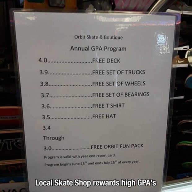 wholesome meme - Text - Orbit Skate & Boutique Annual GPA Program 4.0... .FREE DECK 3.9 ...FREE SET OF TRUCKS 3.8... .FREE SET OF WHEELS 3.7 FREE SET OF BEARINGS FREE T SHIRT 3.6... FREE HAT 3.5. 3.4 Through .FREE ORBIT FUN PACK 3.0... Program is valid with year end report card and ends July 15 of every year Program begins June 15 Local Skate Shop rewards high GPA's