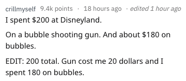 waste of money - Text - crillmyself 9.4k points 18 hours ago edited 1 hour ago I spent $200 at Disneyland. On a bubble shooting gun. And about $180 on bubbles EDIT: 200 total. Gun cost me 20 dollars and I spent 180 on bubbles.