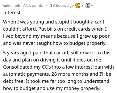 waste of money - Text - yakshack 7.0k points Interest 19 hours ago24 When I was young and stupid I bought a car I couldn't afford. Put bills on credit cards when I lived beyond my means because I grew up poor and was never taught how to budget properly. 5 years ago I paid that car off, still drive it to this day and plan on driving it until it dies on me. Consolidated my CC's into a low interest loan with automatic payments. 28 more months and I'll be debt free