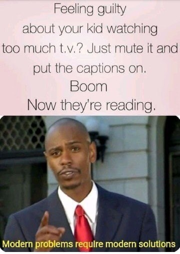 Meme - Text - Feeling guilty about your kid watching too much t.v.? Just mute it and put the captions on. Boom Now they're reading. Modern problems requlre modern solutions