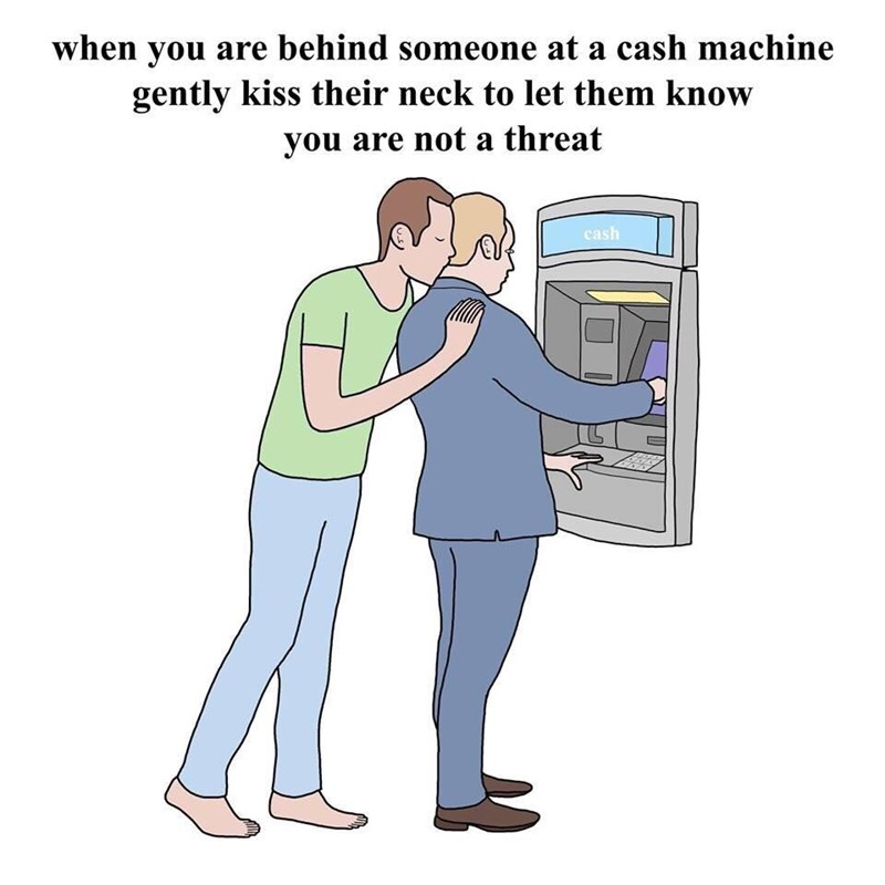 Meme - Cartoon - when you are behind someone at a cash machine gently kiss their neck to let them know you are not a threat cash