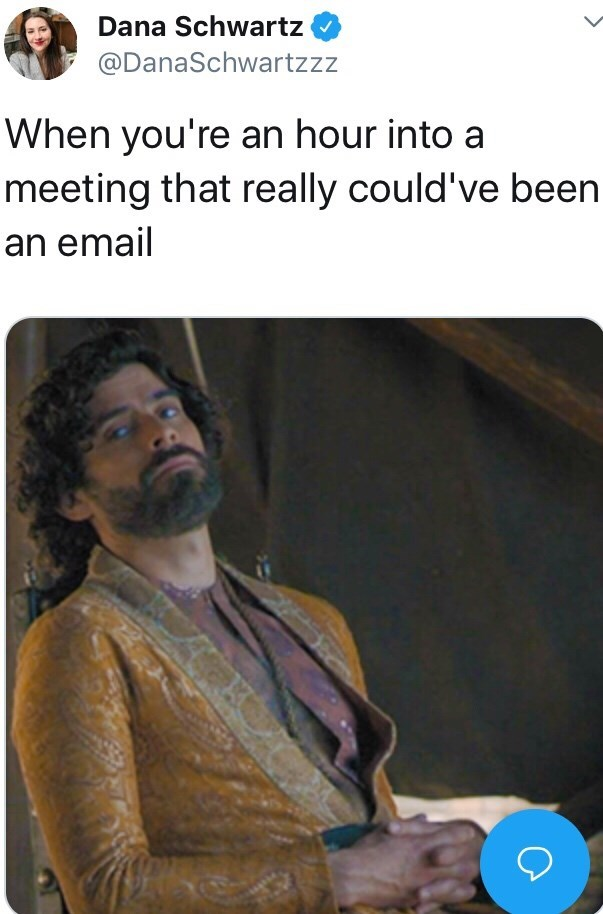 Meme - Text - Dana Schwartz @DanaSchwartzzz When you're an hour into a meeting that really could've been an email