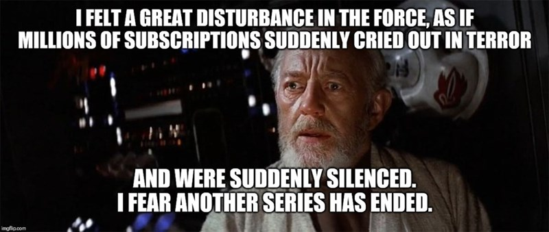 Meme - Photo caption - I FELT A GREAT DISTURBANCE IN THE FORCE, AS IF MILLIONS OF SUBSCRIPTIONS SUDDENLY CRIED OUT IN TERROR AND WERE SUDDENLY SILENCED. I FEAR ANOTHER SERIES HAS ENDED. imgflip.com