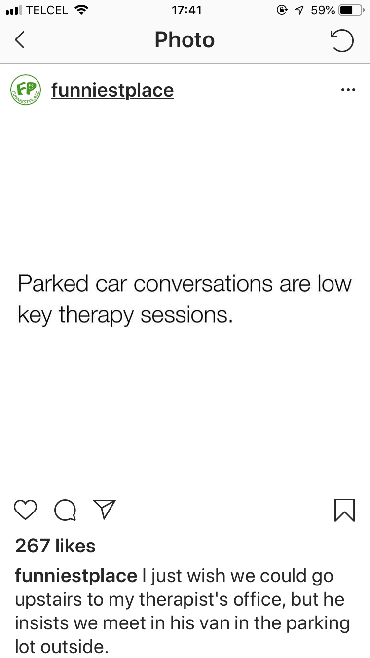 Meme - Text - ll TELCEL e 1 59% 17:41 Photo FP funniestplace ESTE PLA Parked car conversations are low key therapy sessions. 267 likes funniestplaceI just wish we could go upstairs to my therapist's office, but he insists we meet in his van in the parking lot outside.