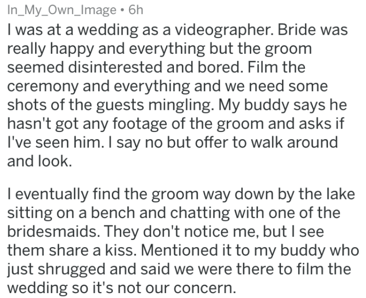 doomed wedding - Text - In_My_Own_Image 6h I was at a wedding as a videographer. Bride was really happy and everything but the groom seemed disinterested and bored. Film the ceremony and everything and we need some shots of the guests mingling. My buddy says he hasn't got any footage of the groom and asks if I've seen him. I say no but offer to walk around and look