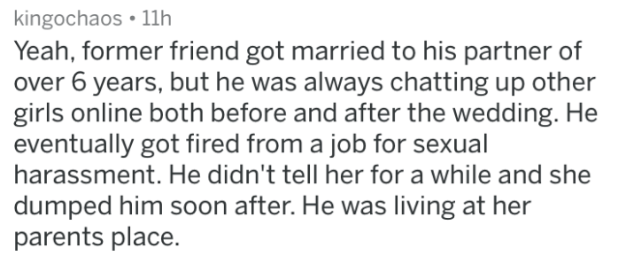doomed wedding - Text - kingochaos 11h Yeah, former friend got married to his partner of over 6 years, but he was always chatting up other girls online both before and after the wedding. He eventually got fired from a job for sexual harassment. He didn't tell her for a while and she dumped him soon after. He was living at her parents place.