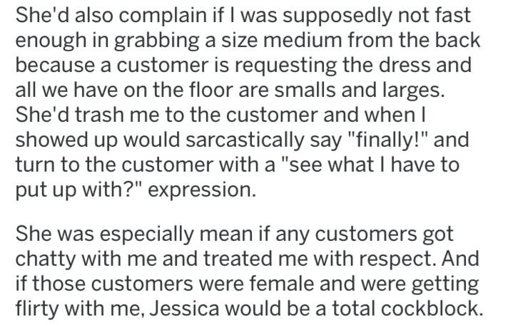 "revenge - Text - She'd also complain if I was supposedly not fast enough in grabbing a size medium from the back because a customer is requesting the dress and all we have on the floor are smalls and larges. She'd trash me to the customer and when I showed up would sarcastically say ""finally!"" and turn to the customer with a ""see what I have to put up with?"" expression"