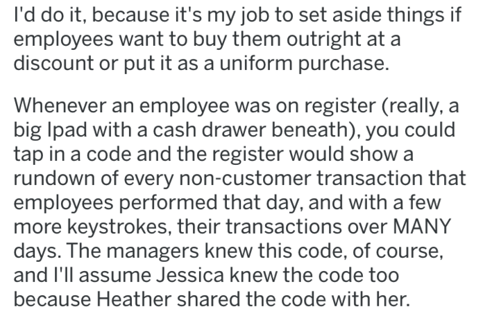 revenge - Text - I'd do it, because it's my job to set aside things if employees want to buy them outright at a discount or put it as a uniform purchase. Whenever an employee was on register (really, a big Ipad with a cash drawer beneath), you could tap in a code and the register would show a rundown of every non-customer transaction that employees performed that day, and with a few more keystrokes